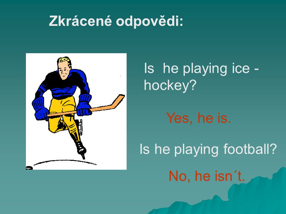 Zkrácené odpovědi: Is he playing ice -hockey Yes, he is. Is he playing football No, he isn´t.