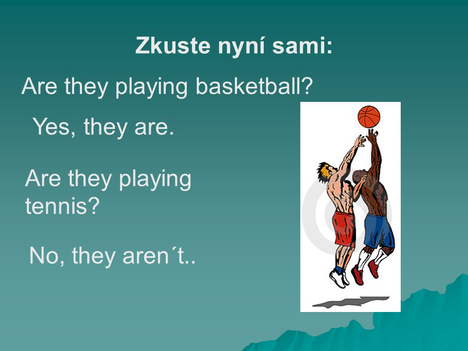 Zkuste nyní sami: Are they playing basketball. Yes, they are.