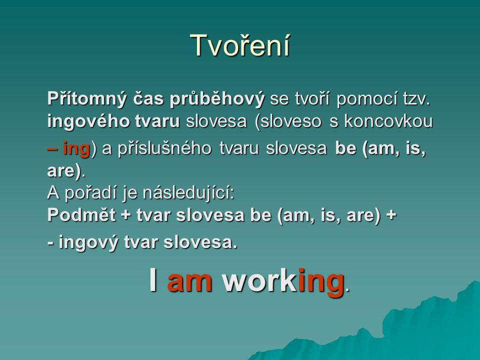 Tvoření Přítomný čas průběhový se tvoří pomocí tzv. ingového tvaru slovesa (sloveso s koncovkou.