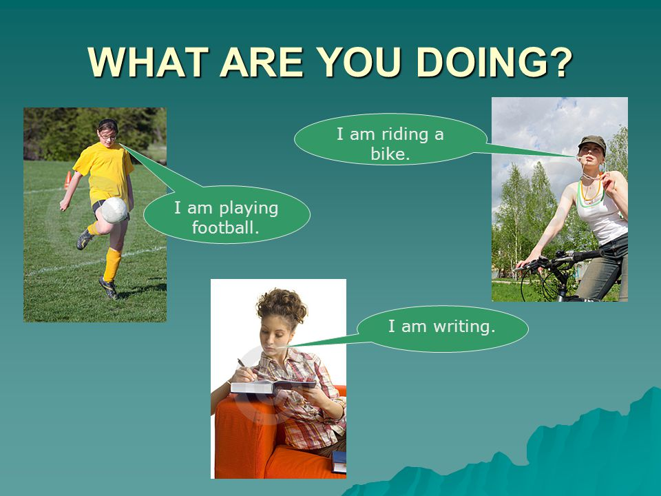 WHAT ARE YOU DOING I am riding a bike. I am playing football.