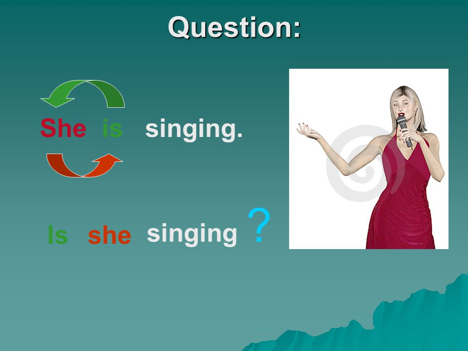 Question: She is singing. singing Is she