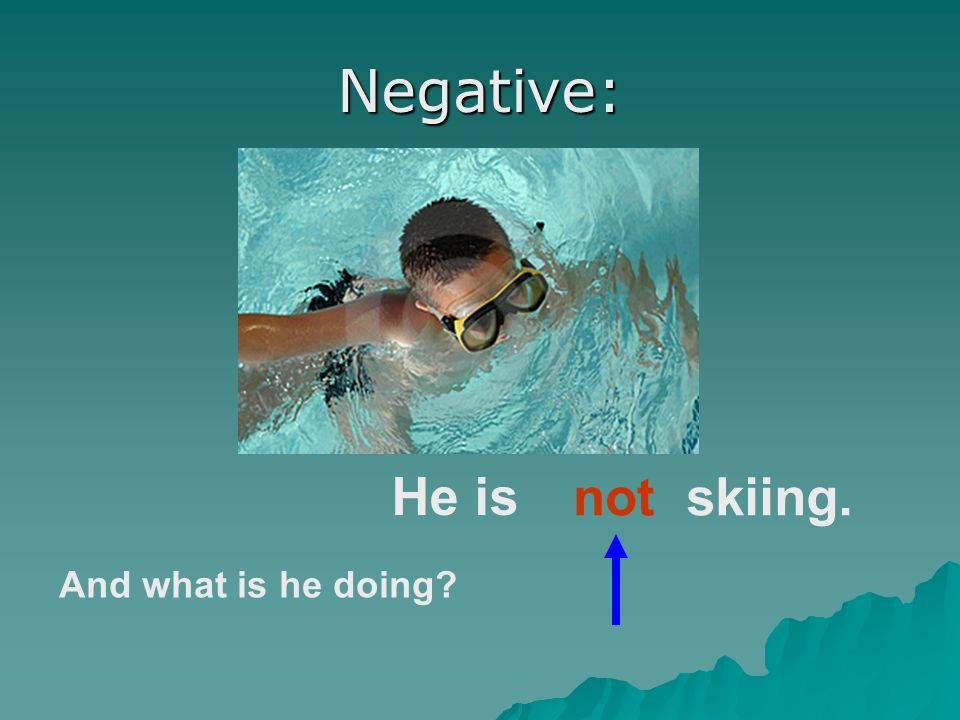 Negative: He is not skiing. And what is he doing