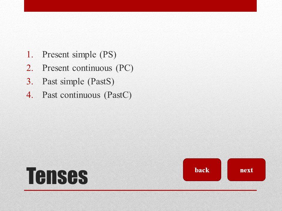 Tenses Present simple (PS) Present continuous (PC) Past simple (PastS)
