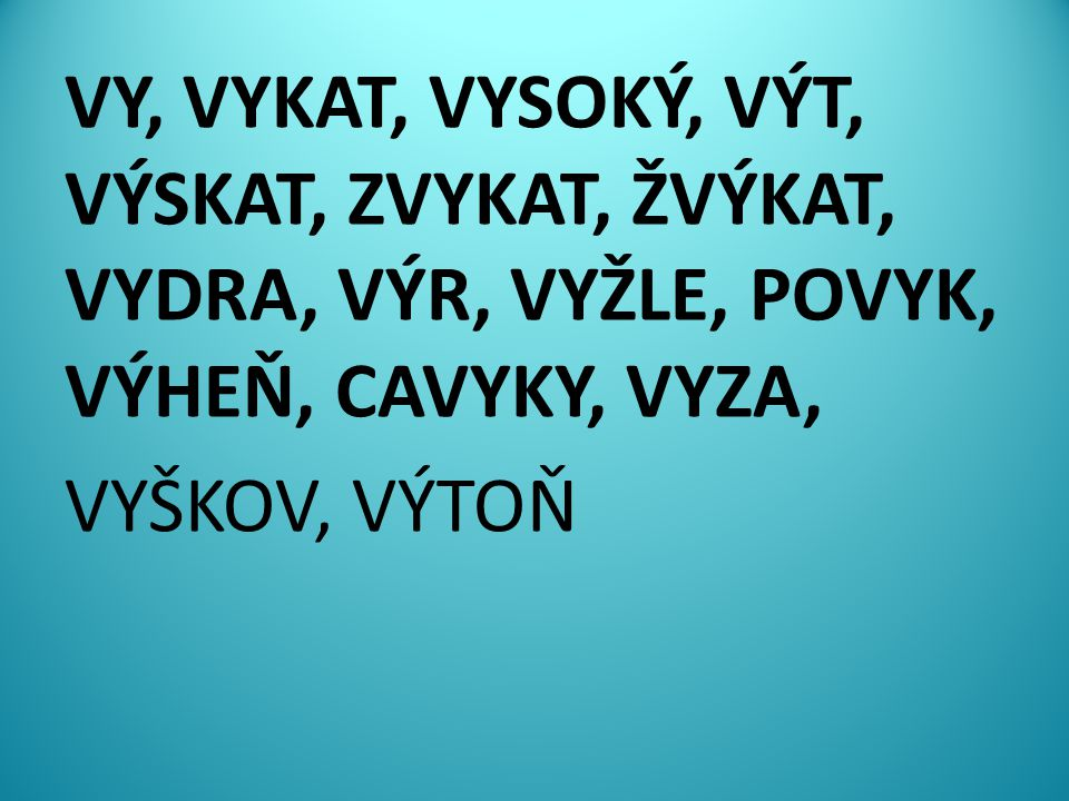 VY, VYKAT, VYSOKÝ, VÝT, VÝSKAT, ZVYKAT, ŽVÝKAT, VYDRA, VÝR, VYŽLE, POVYK, VÝHEŇ, CAVYKY, VYZA, VYŠKOV, VÝTOŇ