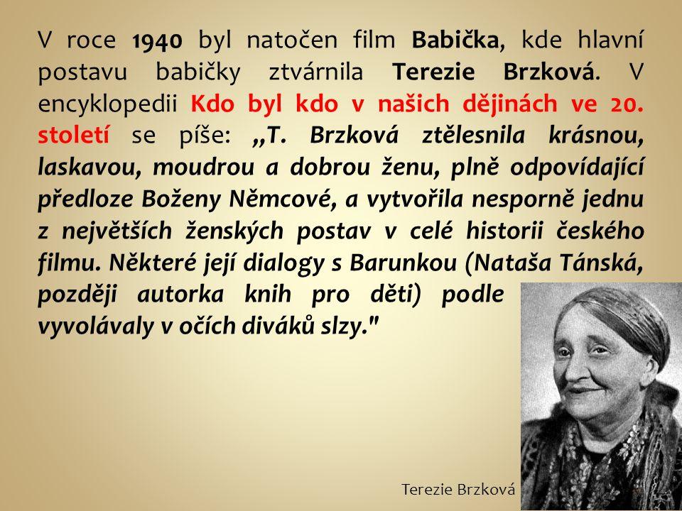 """V roce 1940 byl natočen film Babička, kde hlavní postavu babičky ztvárnila Terezie Brzková. V encyklopedii Kdo byl kdo v našich dějinách ve 20. století se píše: """"T. Brzková ztělesnila krásnou, laskavou, moudrou a dobrou ženu, plně odpovídající předloze Boženy Němcové, a vytvořila nesporně jednu z největších ženských postav v celé historii českého filmu. Některé její dialogy s Barunkou (Nataša Tánská, později autorka knih pro děti) podle pamětníků vyvolávaly v očích diváků slzy."""