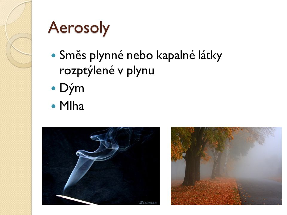 Aerosoly Směs plynné nebo kapalné látky rozptýlené v plynu Dým Mlha