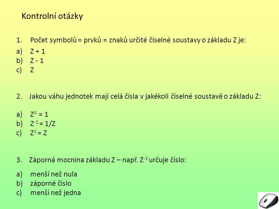 Kontrolní otázky Počet symbolů = prvků = znaků určité číselné soustavy o základu Z je: Z + 1. Z - 1.