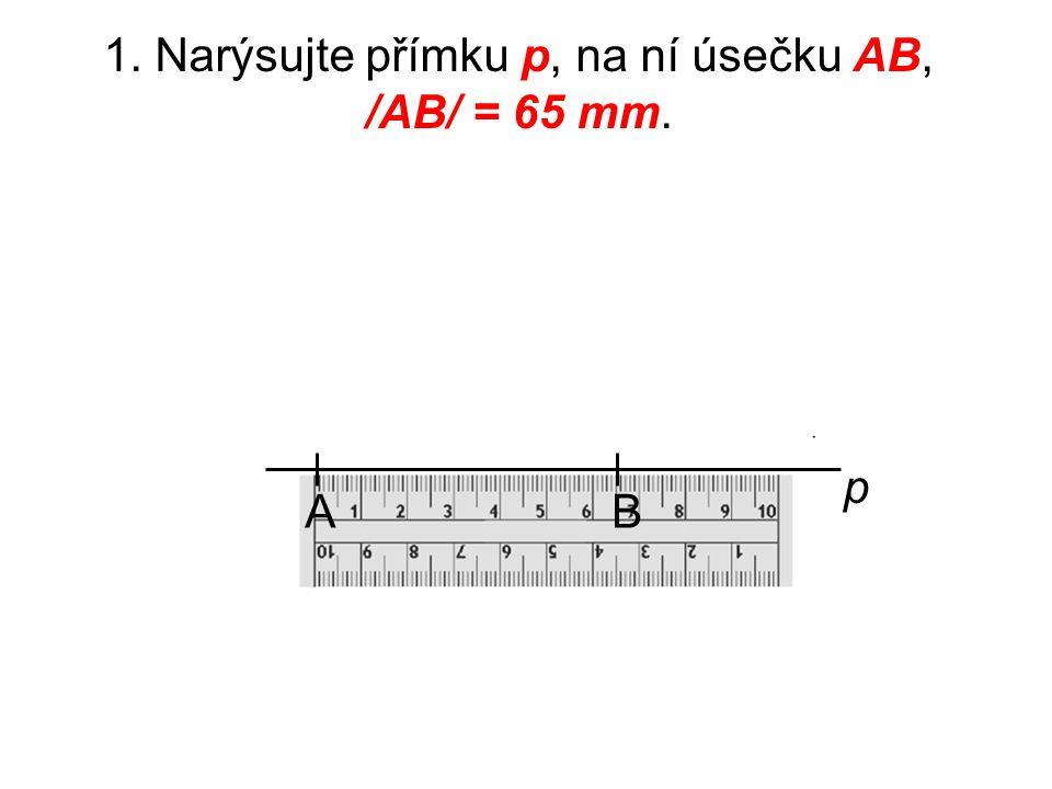 1. Narýsujte přímku p, na ní úsečku AB, /AB/ = 65 mm.
