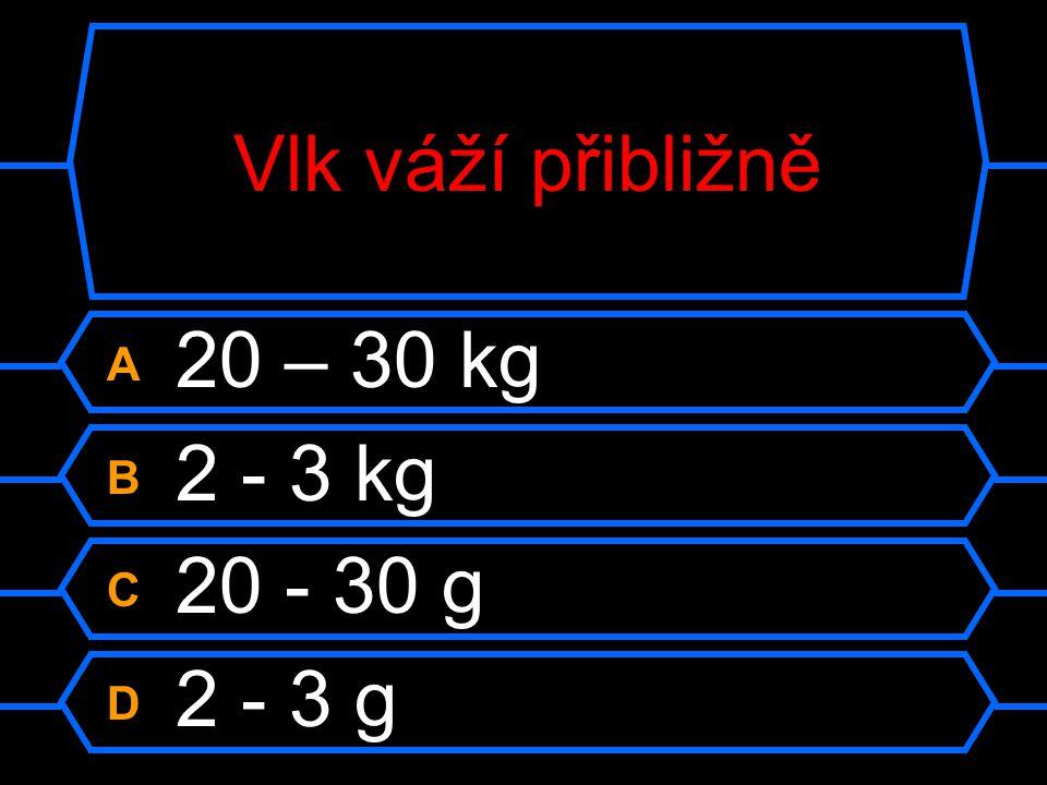 Vlk váží přibližně A 20 – 30 kg B 2 - 3 kg C 20 - 30 g D 2 - 3 g