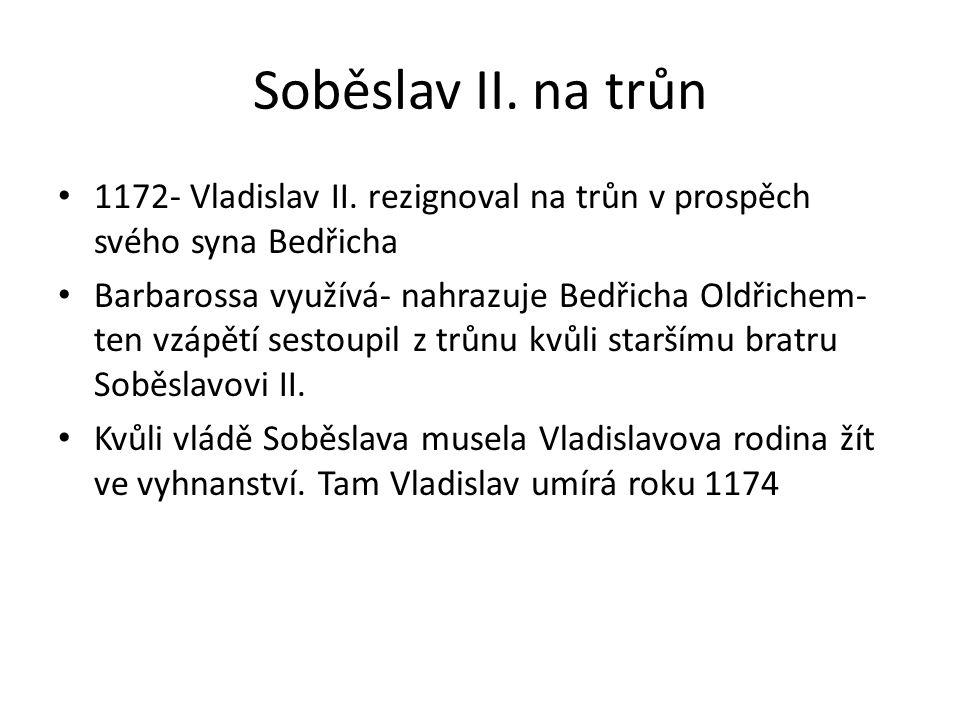 Soběslav II. na trůn 1172- Vladislav II. rezignoval na trůn v prospěch svého syna Bedřicha.