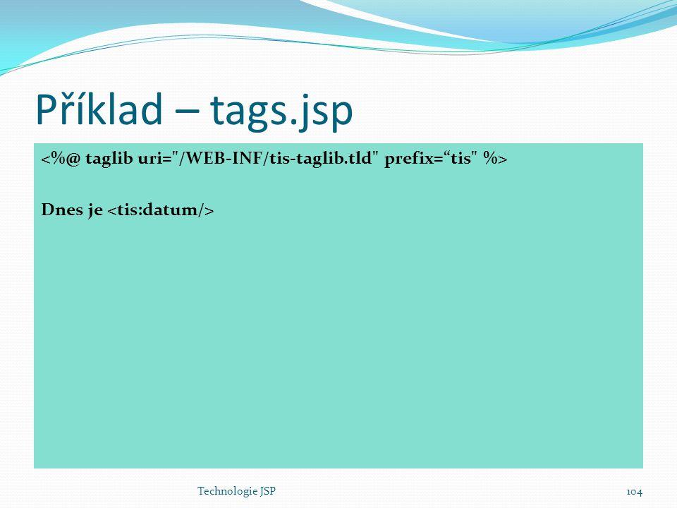 Příklad – tags.jsp <%@ taglib uri= /WEB-INF/tis-taglib.tld prefix= tis %> Dnes je <tis:datum/> Technologie JSP.