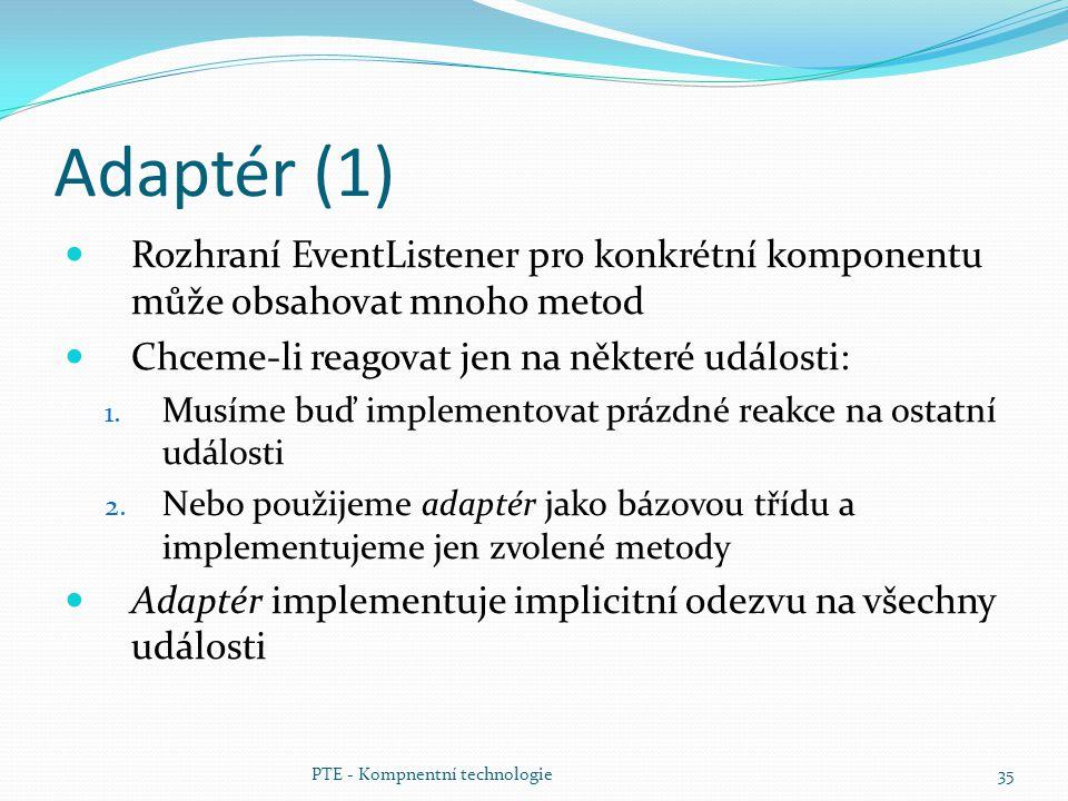 Adaptér (1) Rozhraní EventListener pro konkrétní komponentu může obsahovat mnoho metod. Chceme-li reagovat jen na některé události: