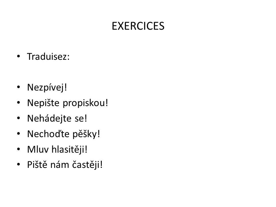 EXERCICES Traduisez: Nezpívej! Nepište propiskou! Nehádejte se!