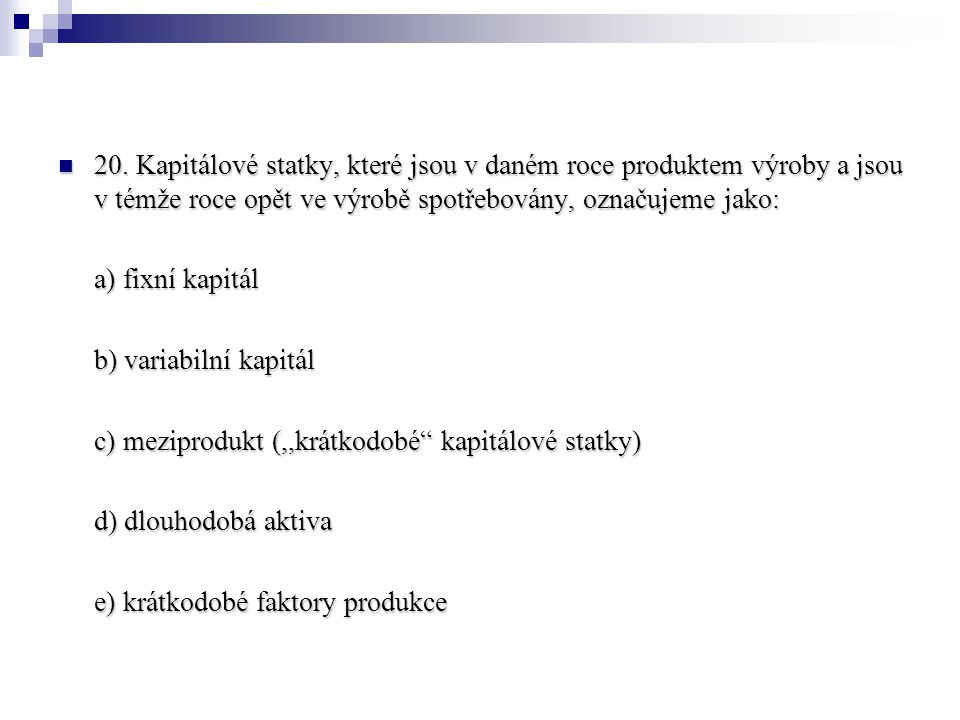 20. Kapitálové statky, které jsou v daném roce produktem výroby a jsou v témže roce opět ve výrobě spotřebovány, označujeme jako: