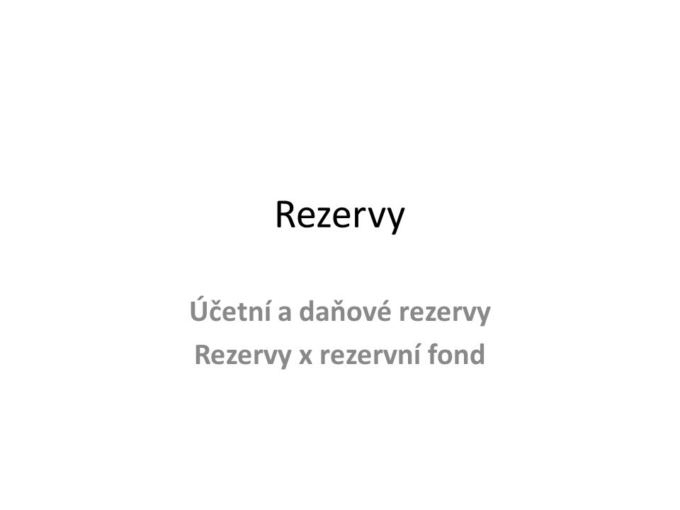 Účetní a daňové rezervy Rezervy x rezervní fond