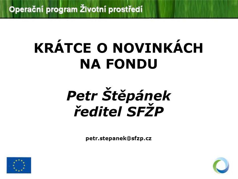 KRÁTCE O NOVINKÁCH NA FONDU Petr Štěpánek ředitel SFŽP petr