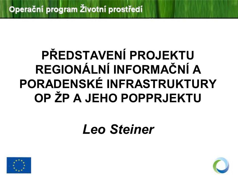 PŘEDSTAVENÍ PROJEKTU REGIONÁLNÍ INFORMAČNÍ A PORADENSKÉ INFRASTRUKTURY OP ŽP A JEHO POPPRJEKTU Leo Steiner