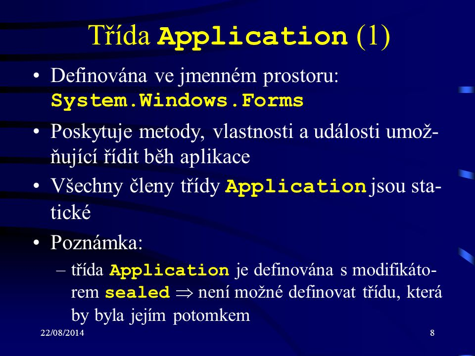 Třída Application (1) Definována ve jmenném prostoru: System.Windows.Forms. Poskytuje metody, vlastnosti a události umož-ňující řídit běh aplikace.