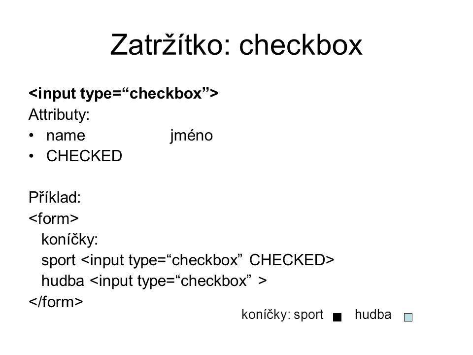Zatržítko: checkbox <input type= checkbox > Attributy: