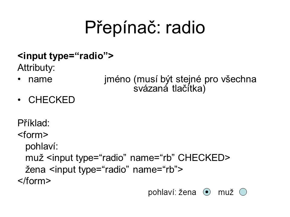 Přepínač: radio <input type= radio > Attributy: