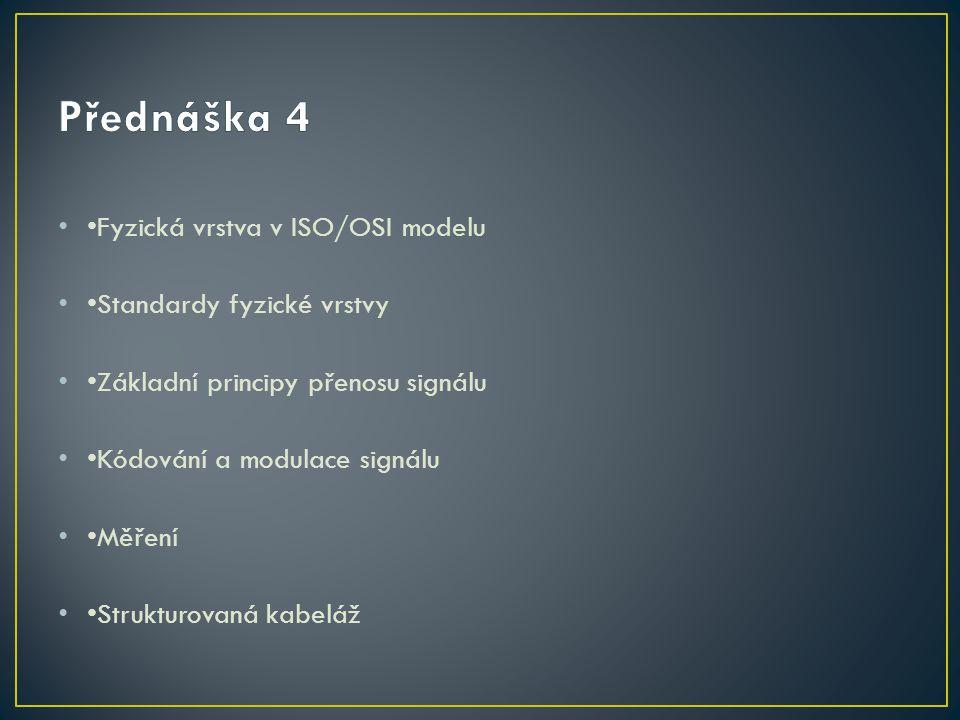 Přednáška 4 •Fyzická vrstva v ISO/OSI modelu •Standardy fyzické vrstvy