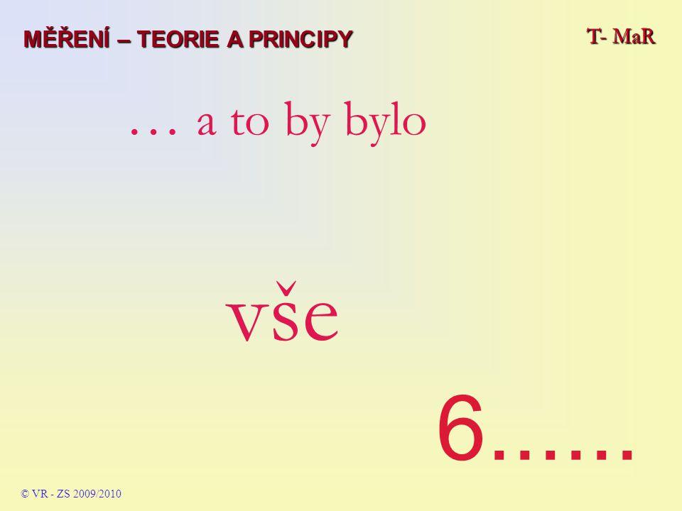 6...... … a to by bylo vše MĚŘENÍ – TEORIE A PRINCIPY T- MaR T- MaR