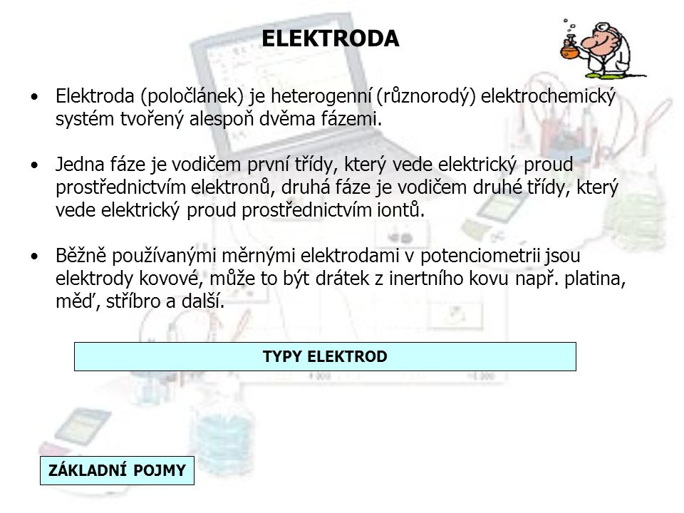 ELEKTRODA Elektroda (poločlánek) je heterogenní (různorodý) elektrochemický systém tvořený alespoň dvěma fázemi.