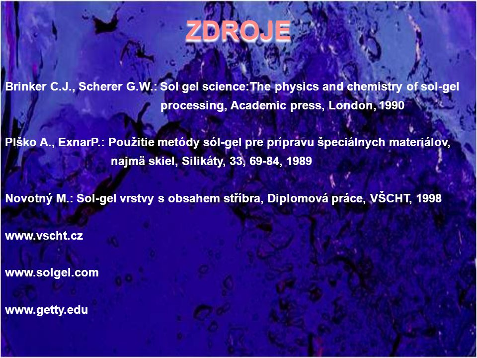 ZDROJE Brinker C.J., Scherer G.W.: Sol gel science:The physics and chemistry of sol-gel. processing, Academic press, London, 1990.