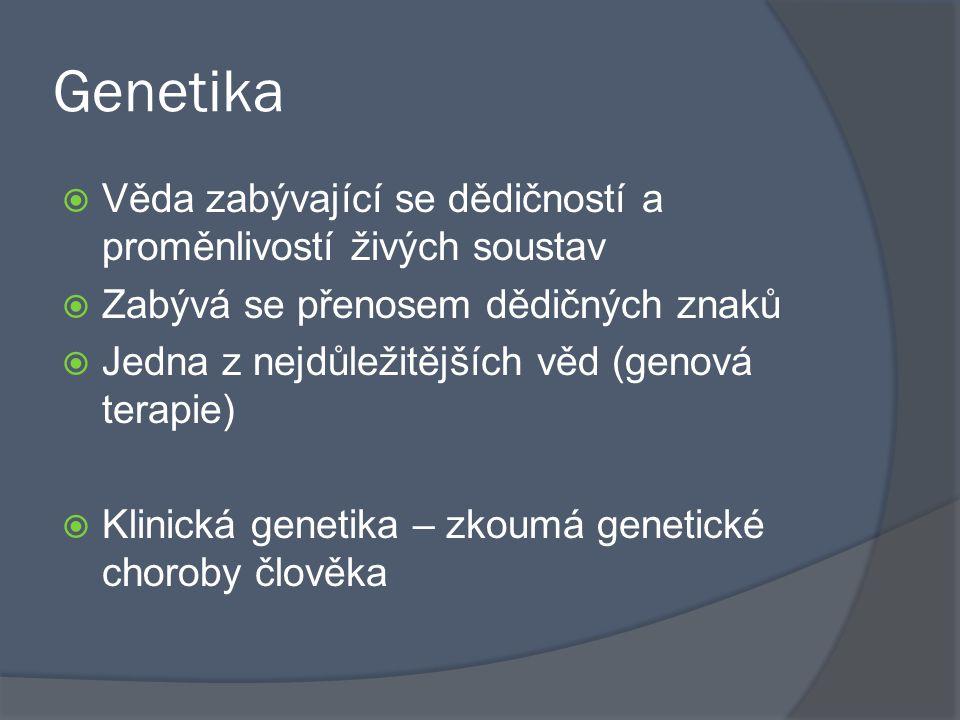 Genetika Věda zabývající se dědičností a proměnlivostí živých soustav
