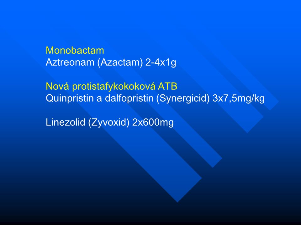 Monobactam Aztreonam (Azactam) 2-4x1g. Nová protistafykokoková ATB. Quinpristin a dalfopristin (Synergicid) 3x7,5mg/kg.