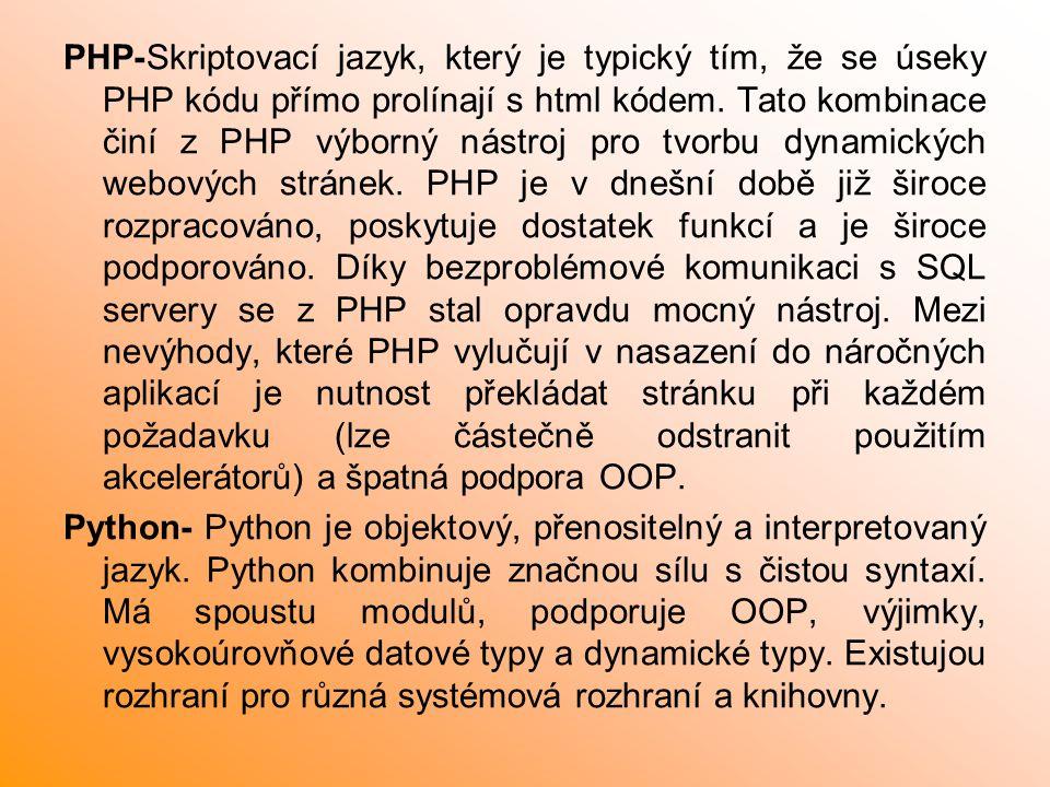 PHP-Skriptovací jazyk, který je typický tím, že se úseky PHP kódu přímo prolínají s html kódem. Tato kombinace činí z PHP výborný nástroj pro tvorbu dynamických webových stránek. PHP je v dnešní době již široce rozpracováno, poskytuje dostatek funkcí a je široce podporováno. Díky bezproblémové komunikaci s SQL servery se z PHP stal opravdu mocný nástroj. Mezi nevýhody, které PHP vylučují v nasazení do náročných aplikací je nutnost překládat stránku při každém požadavku (lze částečně odstranit použitím akcelerátorů) a špatná podpora OOP.