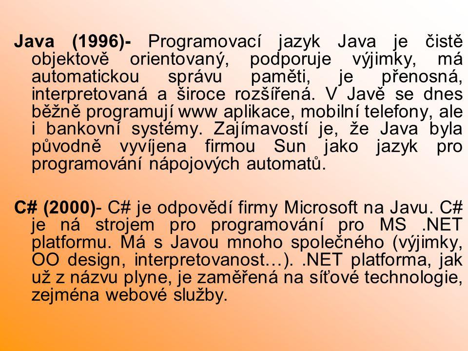 Java (1996)- Programovací jazyk Java je čistě objektově orientovaný, podporuje výjimky, má automatickou správu paměti, je přenosná, interpretovaná a široce rozšířená. V Javě se dnes běžně programují www aplikace, mobilní telefony, ale i bankovní systémy. Zajímavostí je, že Java byla původně vyvíjena firmou Sun jako jazyk pro programování nápojových automatů.