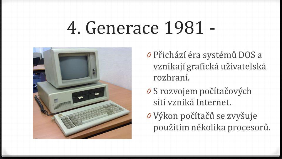 4. Generace 1981 - Přichází éra systémů DOS a vznikají grafická uživatelská rozhraní. S rozvojem počítačových sítí vzniká Internet.