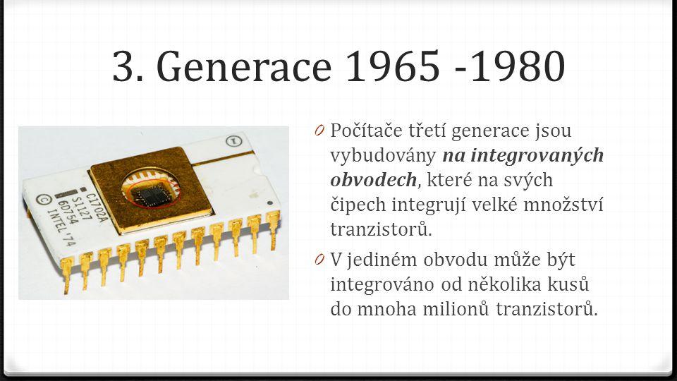 3. Generace 1965 -1980 Počítače třetí generace jsou vybudovány na integrovaných obvodech, které na svých čipech integrují velké množství tranzistorů.