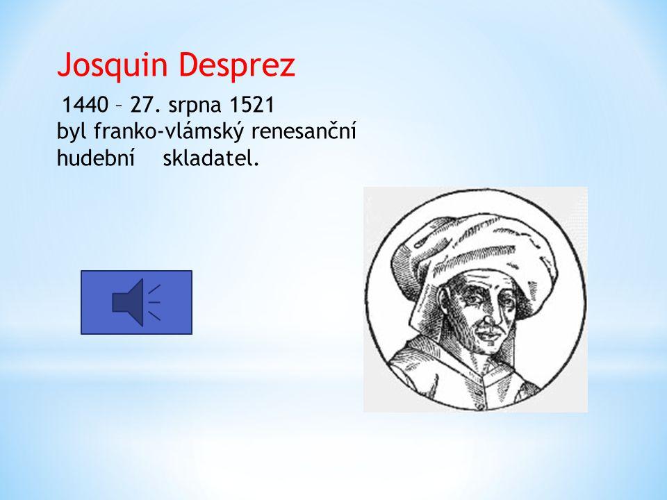 Josquin Desprez 1440 – 27. srpna 1521 byl franko-vlámský renesanční hudební skladatel.