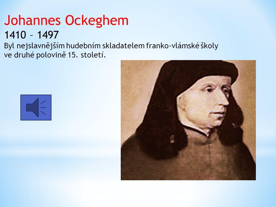 Johannes Ockeghem 1410 – 1497 Byl nejslavnějším hudebním skladatelem franko-vlámské školy ve druhé polovině 15. století.