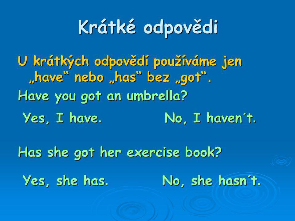 """Krátké odpovědi U krátkých odpovědí používáme jen """"have nebo """"has bez """"got . Have you got an umbrella"""