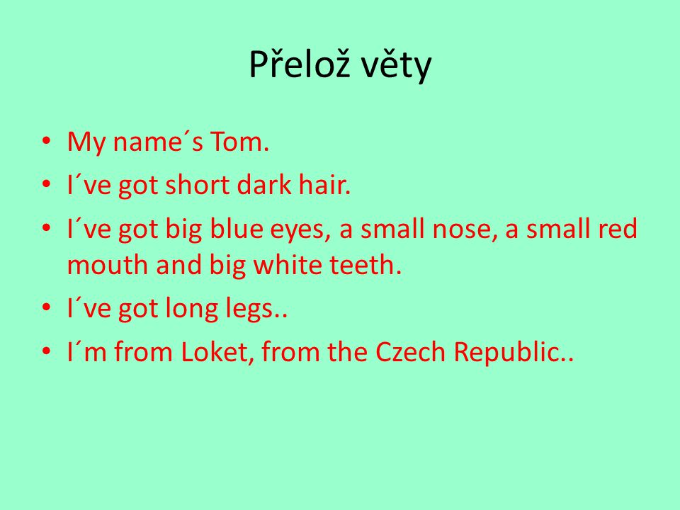 Přelož věty My name´s Tom. I´ve got short dark hair.