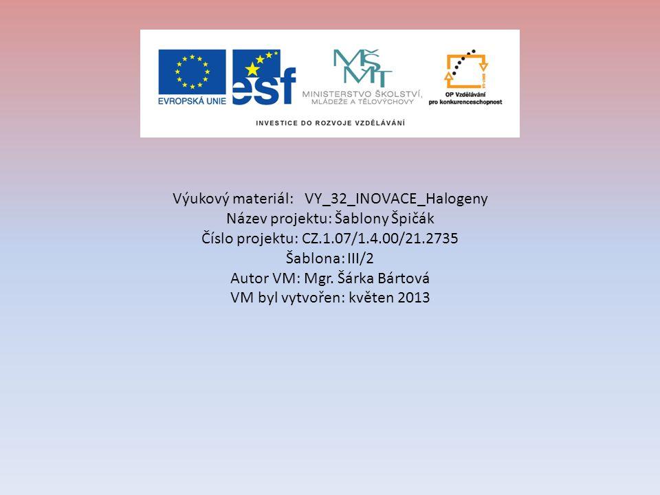 Výukový materiál: VY_32_INOVACE_Halogeny Název projektu: Šablony Špičák Číslo projektu: CZ.1.07/1.4.00/21.2735 Šablona: III/2 Autor VM: Mgr.