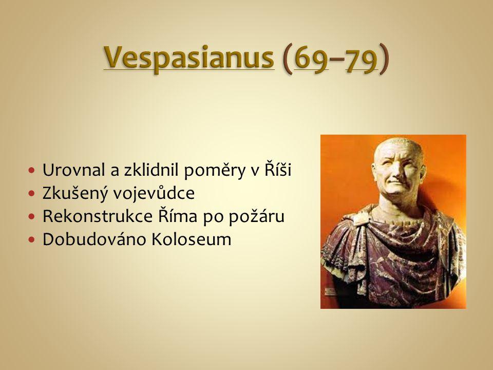 Vespasianus (69–79) Urovnal a zklidnil poměry v Říši Zkušený vojevůdce