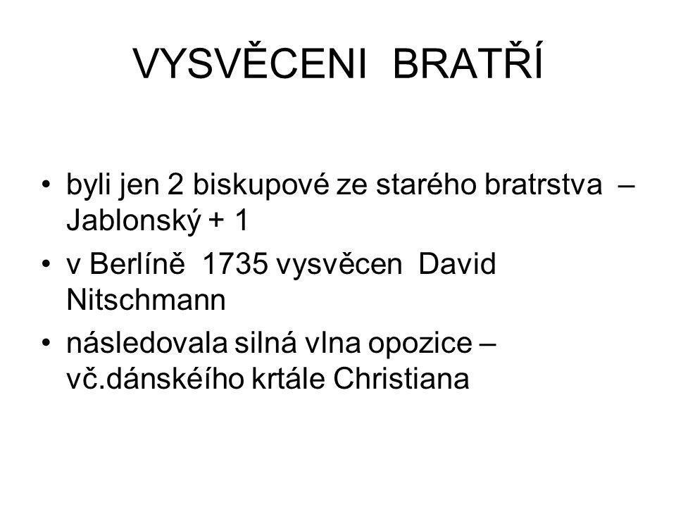 VYSVĚCENI BRATŘÍ byli jen 2 biskupové ze starého bratrstva – Jablonský + 1. v Berlíně 1735 vysvěcen David Nitschmann.