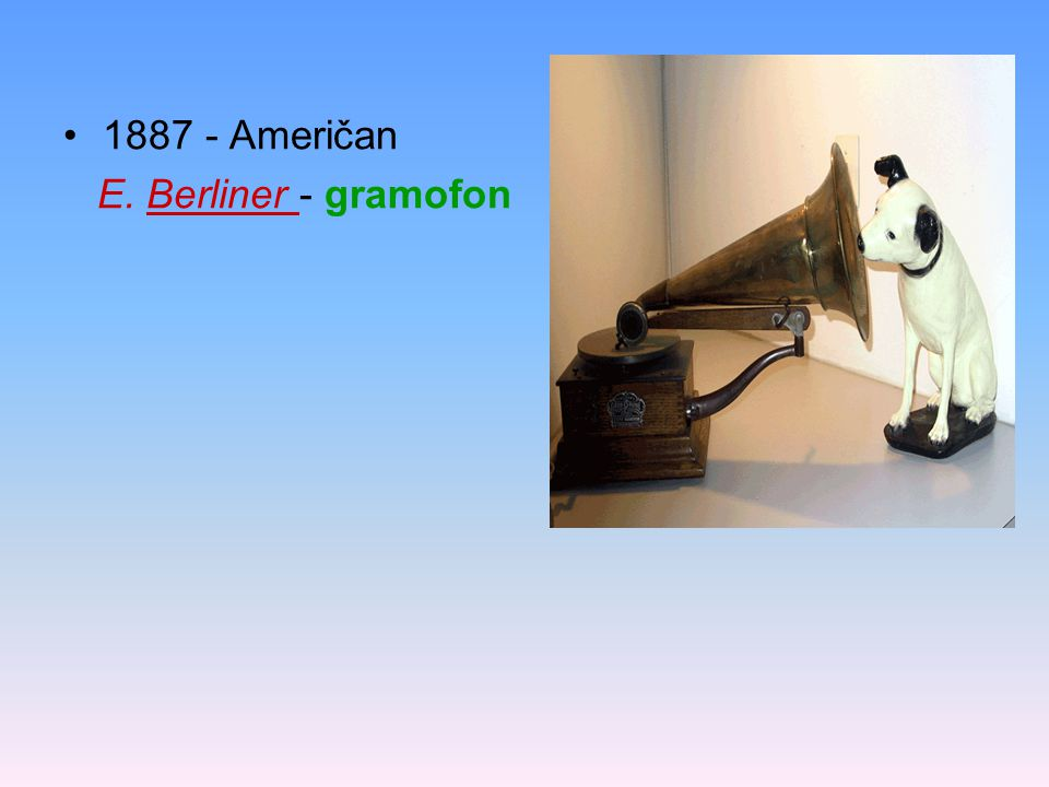 1887 - Američan E. Berliner - gramofon