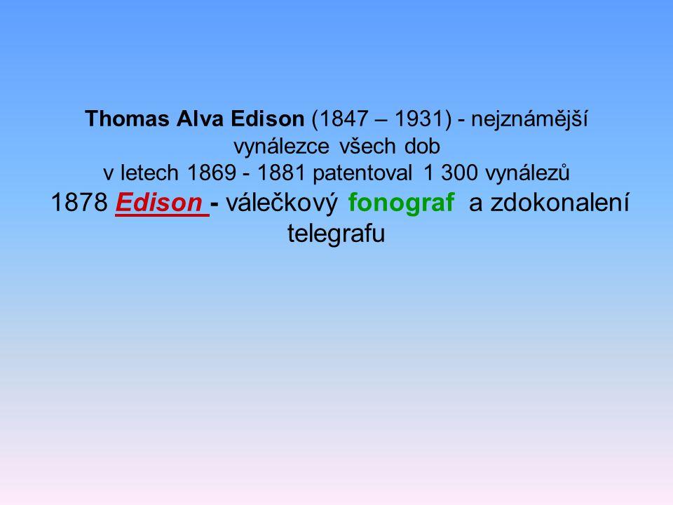 Thomas Alva Edison (1847 – 1931) - nejznámější vynálezce všech dob v letech 1869 - 1881 patentoval 1 300 vynálezů 1878 Edison - válečkový fonograf a zdokonalení telegrafu