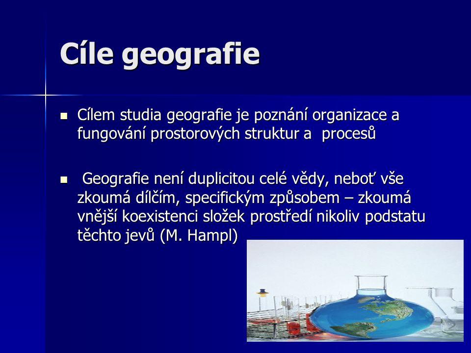 Cíle geografie Cílem studia geografie je poznání organizace a fungování prostorových struktur a procesů.