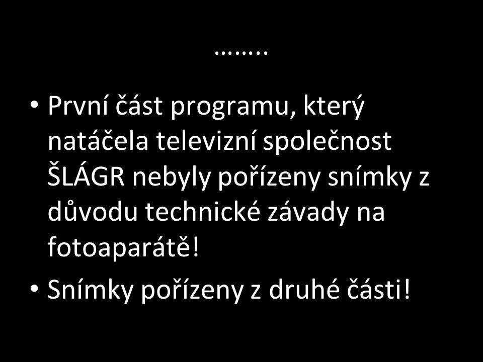 …….. První část programu, který natáčela televizní společnost ŠLÁGR nebyly pořízeny snímky z důvodu technické závady na fotoaparátě!