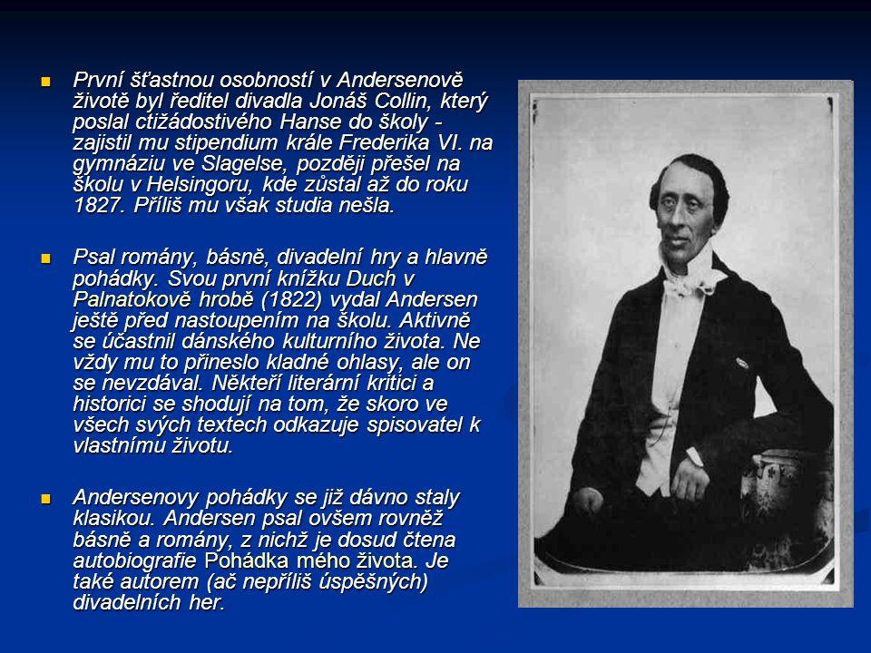 První šťastnou osobností v Andersenově životě byl ředitel divadla Jonáš Collin, který poslal ctižádostivého Hanse do školy - zajistil mu stipendium krále Frederika VI. na gymnáziu ve Slagelse, později přešel na školu v Helsingoru, kde zůstal až do roku 1827. Příliš mu však studia nešla.