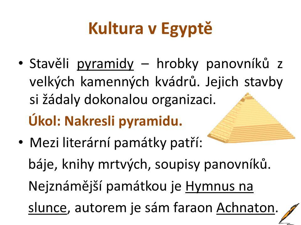 Kultura v Egyptě Stavěli pyramidy – hrobky panovníků z velkých kamenných kvádrů. Jejich stavby si žádaly dokonalou organizaci.
