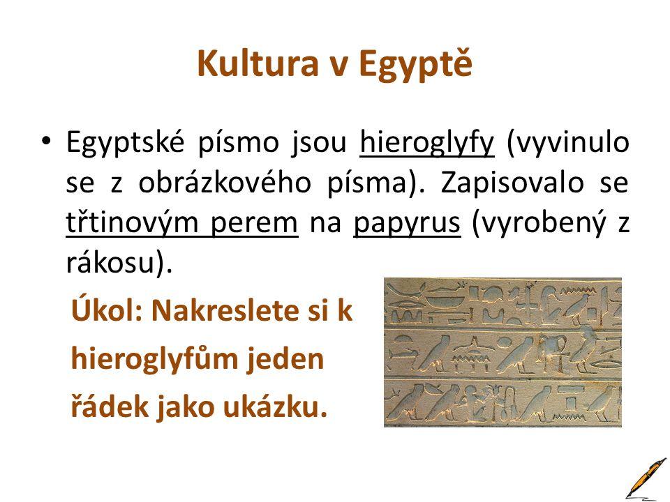 Kultura v Egyptě Egyptské písmo jsou hieroglyfy (vyvinulo se z obrázkového písma). Zapisovalo se třtinovým perem na papyrus (vyrobený z rákosu).