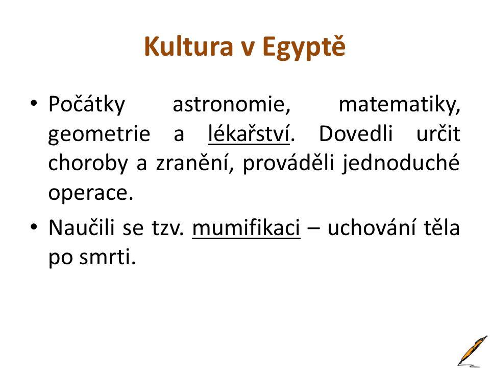 Kultura v Egyptě Počátky astronomie, matematiky, geometrie a lékařství. Dovedli určit choroby a zranění, prováděli jednoduché operace.