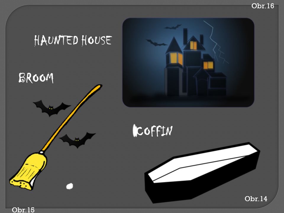 Obr.16 HAUNTED HOUSE BROOM COFFIN Obr.14 Obr.15